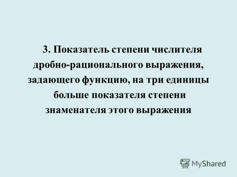 3. Показатель степени числителя дробно-рационального выражения, задающего функцию, на три единицы больше показателя степени знаменателя этого выражения
