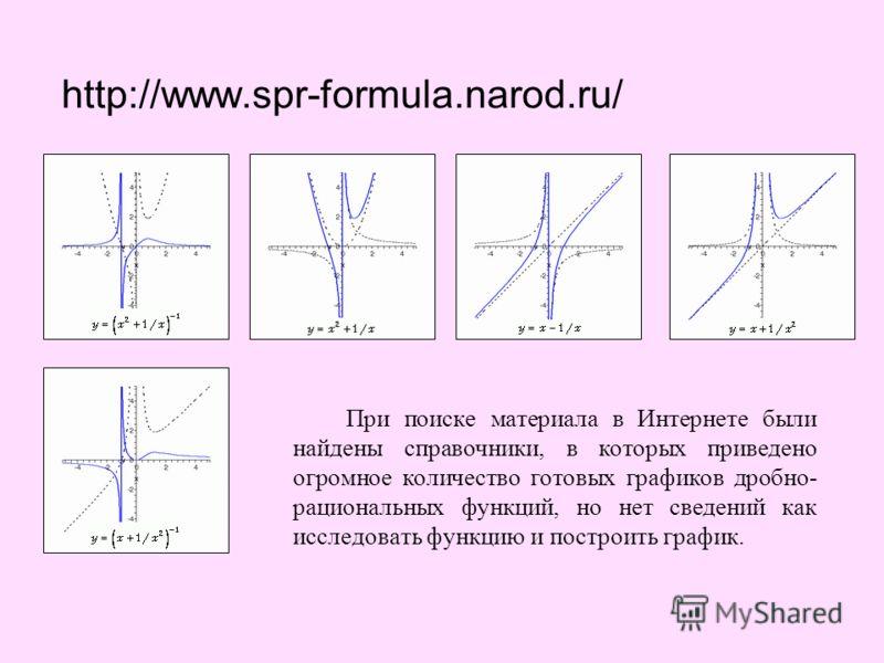 http://www.spr-formula.narod.ru/ При поиске материала в Интернете были найдены справочники, в которых приведено огромное количество готовых графиков дробно- рациональных функций, но нет сведений как исследовать функцию и построить график.