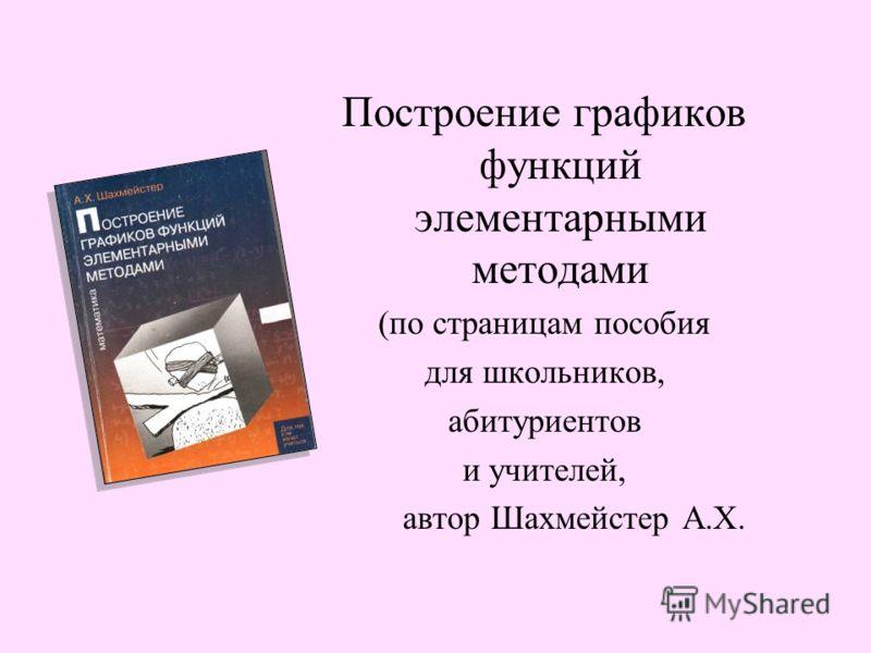 Построение графиков функций элементарными методами (по страницам пособия для школьников, абитуриентов и учителей, автор Шахмейстер А.Х.