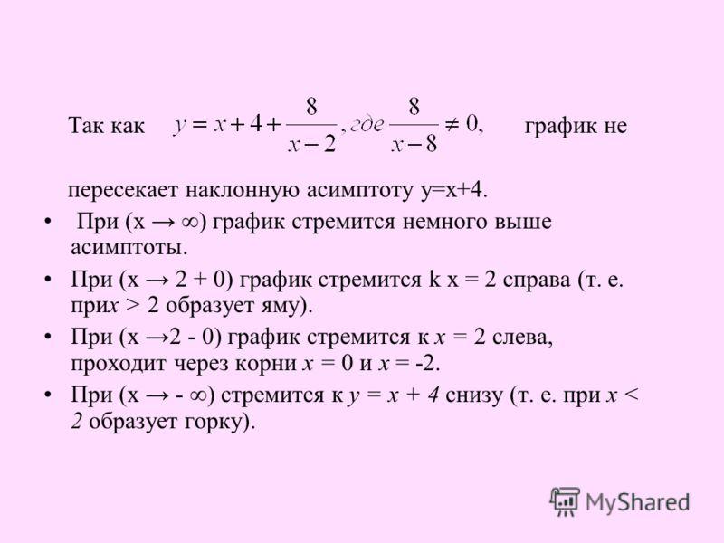 Так как график не пересекает наклонную асимптоту у=х+4. При (х ) график стремится немного выше асимптоты. При (х 2 + 0) график стремится k х = 2 справа (т. е. прих > 2 образует яму). При (х 2 - 0) график стремится к х = 2 слева, проходит через корни