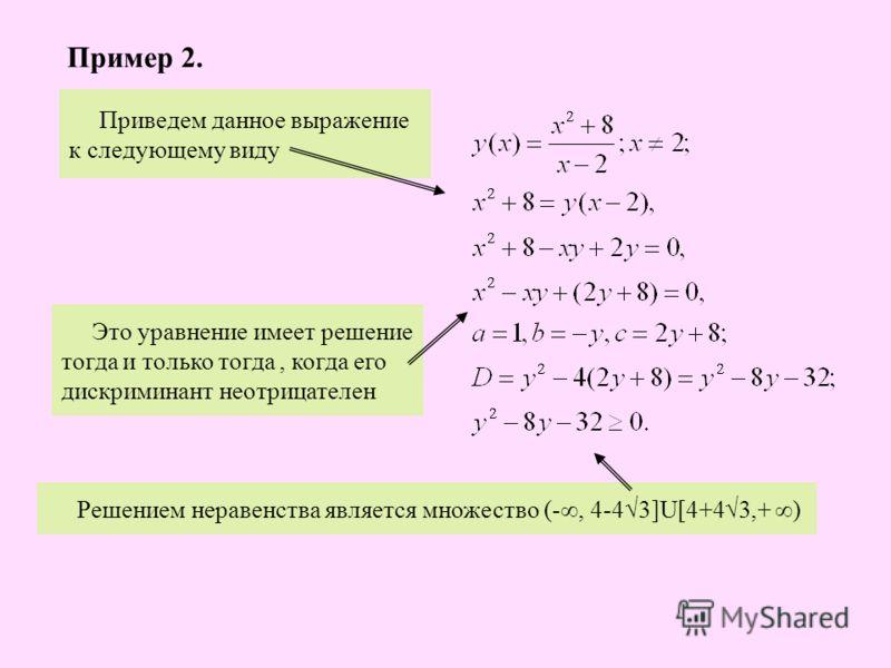 Приведем данное выражение к следующему виду Это уравнение имеет решение тогда и только тогда, когда его дискриминант неотрицателен Решением неравенства является множество (-, 4-43]U[4+43,+ ) Пример 2.