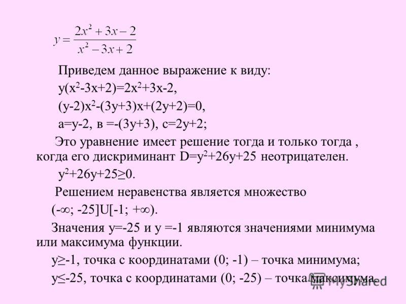 Приведем данное выражение к виду: у(х 2 -3х+2)=2х 2 +3х-2, (у-2)х 2 -(3у+3)х+(2у+2)=0, а=у-2, в =-(3у+3), с=2у+2; Это уравнение имеет решение тогда и только тогда, когда его дискриминант D=у 2 +26у+25 неотрицателен. у 2 +26у+250. Решением неравенства