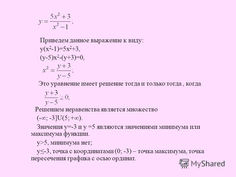 Приведем данное выражение к виду: у(х 2 -1)=5х 2 +3, (у-5)х 2 -(у+3)=0, Это уравнение имеет решение тогда и только тогда, когда Решением неравенства является множество (-; -3]U(5; +). Значения у=-3 и у =5 являются значениями минимума или максимума фу