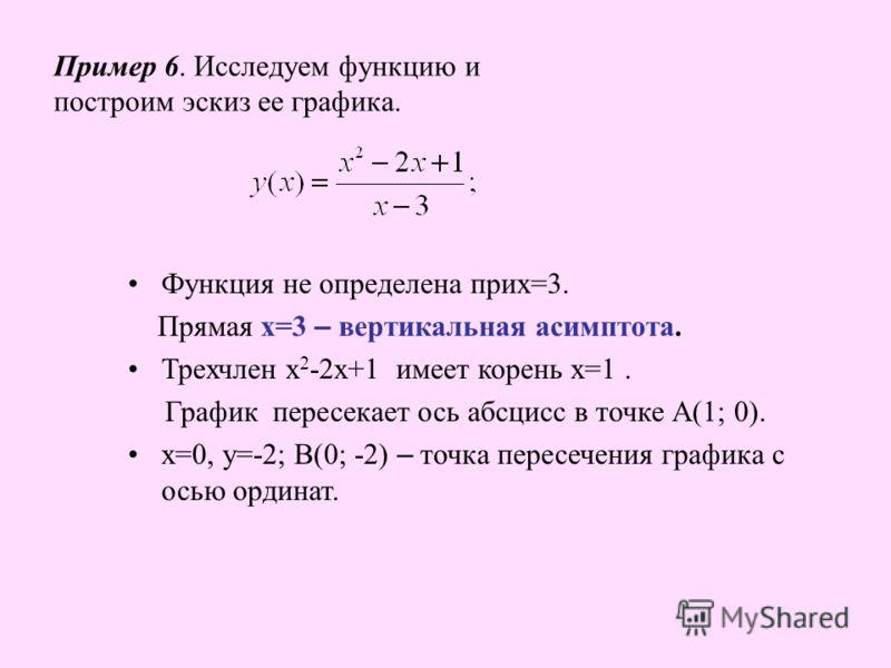 Пример 6. Исследуем функцию и построим эскиз ее графика. Функция не определена прих=3. Прямая х=3 – вертикальная асимптота. Трехчлен х 2 -2х+1 имеет корень х=1. График пересекает ось абсцисс в точке А(1; 0). х=0, у=-2; В(0; -2) – точка пересечения гр