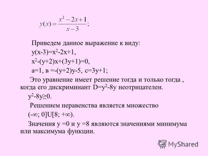 Приведем данное выражение к виду: у(х-3)=х 2 -2х+1, х 2 -(у+2)х+(3у+1)=0, а=1, в =-(у+2)у-5, с=3у+1; Это уравнение имеет решение тогда и только тогда, когда его дискриминант D=у 2 -8у неотрицателен. у 2 -8у0. Решением неравенства является множество (