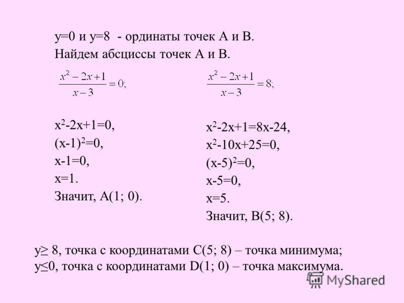 у=0 и у=8 - ординаты точек А и В. Найдем абсциссы точек А и В. х 2 -2х+1=0, (х-1) 2 =0, х-1=0, х=1. Значит, А(1; 0). х 2 -2х+1=8х-24, х 2 -10х+25=0, (х-5) 2 =0, х-5=0, х=5. Значит, В(5; 8). у 8, точка с координатами С(5; 8) – точка минимума; у0, точк