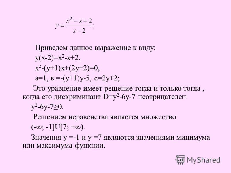 Приведем данное выражение к виду: у(х-2)=х 2 -х+2, х 2 -(у+1)х+(2у+2)=0, а=1, в =-(у+1)у-5, с=2у+2; Это уравнение имеет решение тогда и только тогда, когда его дискриминант D=у 2 -6у-7 неотрицателен. у 2 -6у-70. Решением неравенства является множеств