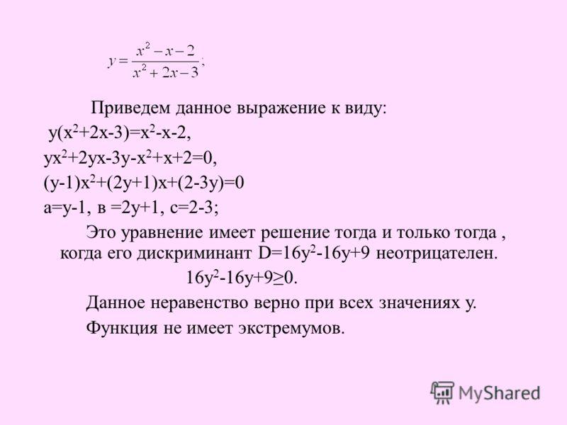 Приведем данное выражение к виду: у(х 2 +2х-3)=х 2 -х-2, ух 2 +2ух-3у-х 2 +х+2=0, (у-1)х 2 +(2у+1)х+(2-3у)=0 а=у-1, в =2у+1, с=2-3; Это уравнение имеет решение тогда и только тогда, когда его дискриминант D=16у 2 -16у+9 неотрицателен. 16у 2 -16у+90.