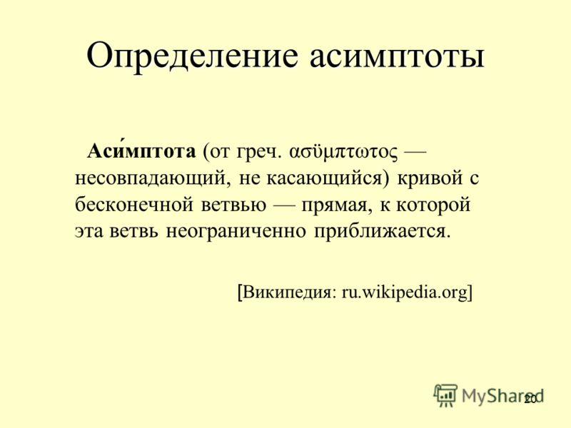 20 Определение асимптоты Аси́мптота (от греч. ασϋμπτωτος несовпадающий, не касающийся) кривой с бесконечной ветвью прямая, к которой эта ветвь неограниченно приближается. [ Википедия: ru.wikipedia.org]