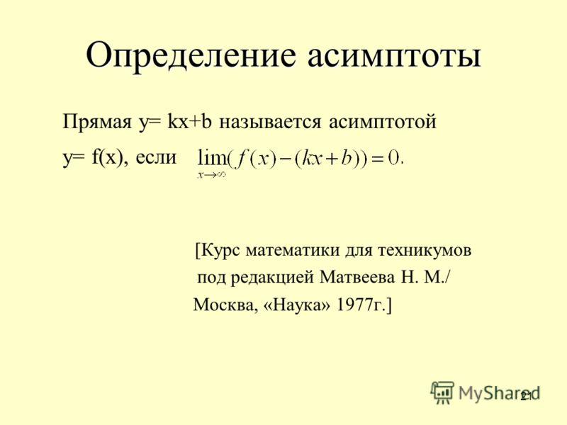 21 Определение асимптоты Прямая y= kx+b называется асимптотой y= f(x), если. [Курс математики для техникумов под редакцией Матвеева Н. М./ Москва, «Наука» 1977г.]