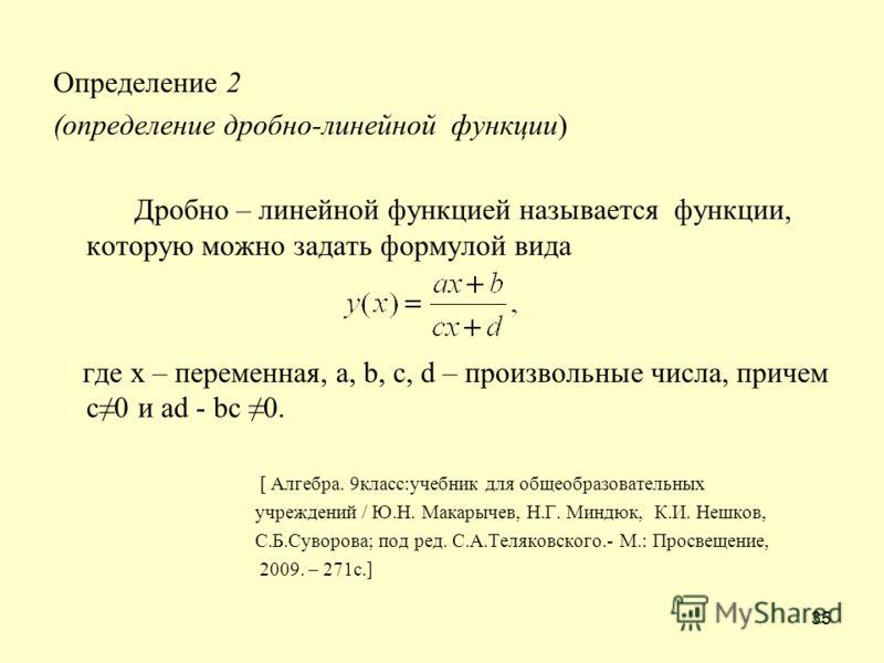 35 Определение 2 (определение дробно-линейной функции) Дробно – линейной функцией называется функции, которую можно задать формулой вида где х – переменная, a, b, c, d – произвольные числа, причем c0 и ad - bc 0. [ Алгебра. 9класс:учебник для общеобр