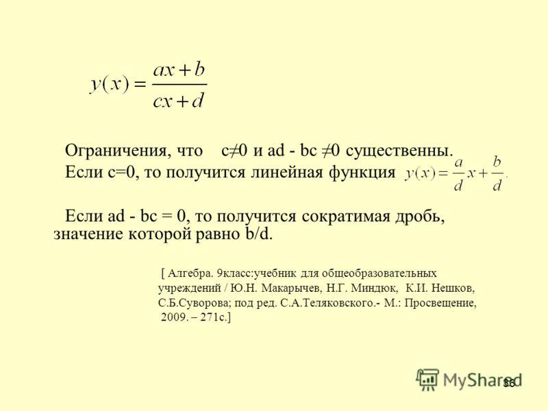 36 Ограничения, что c0 и ad - bc 0 существенны. Если с=0, то получится линейная функция Если ad - bc = 0, то получится сократимая дробь, значение которой равно b/d. [ Алгебра. 9класс:учебник для общеобразовательных учреждений / Ю.Н. Макарычев, Н.Г. М