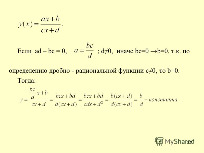 37 Если ad – bc = 0, ; d0, иначе bc=0 b=0, т.к. по определению дробно - рациональной функции с0, то b=0. Тогда: