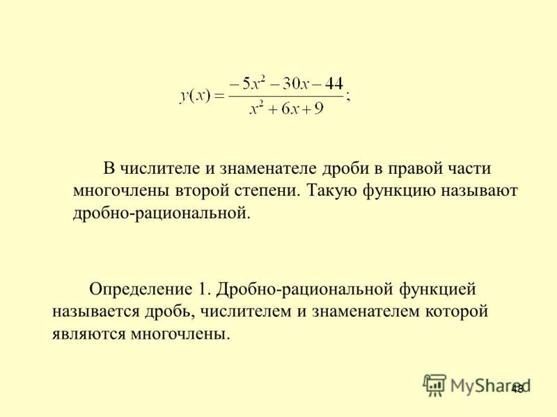 48 В числителе и знаменателе дроби в правой части многочлены второй степени. Такую функцию называют дробно-рациональной. Определение 1. Дробно-рациональной функцией называется дробь, числителем и знаменателем которой являются многочлены.