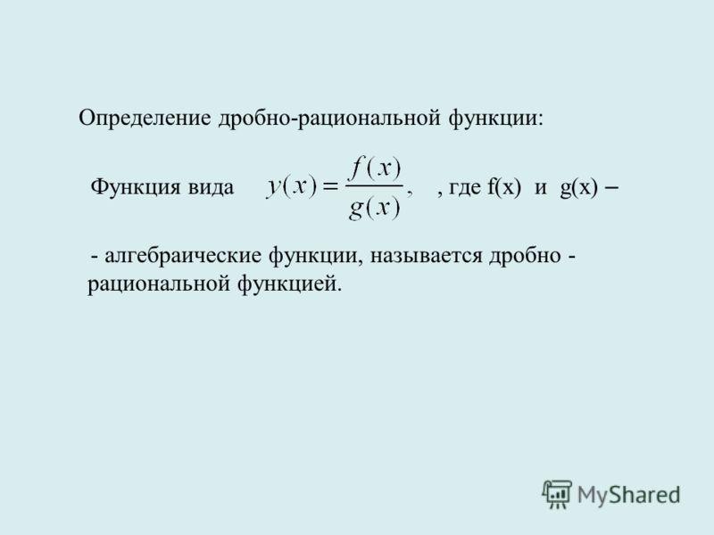 Определение дробно-рациональной функции: Функция вида, где f(x) и g(x) – - алгебраические функции, называется дробно - рациональной функцией.