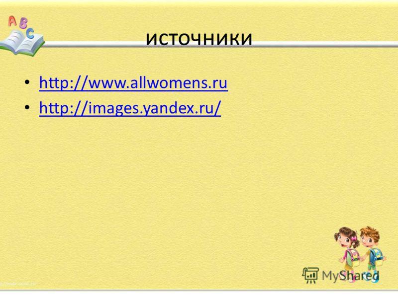 источники http://www.allwomens.ru http://images.yandex.ru/