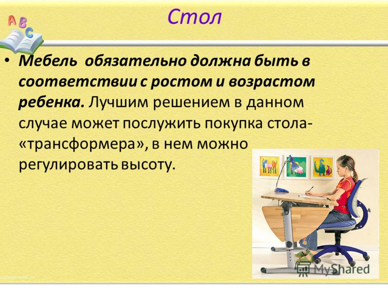 Стол Мебель обязательно должна быть в соответствии с ростом и возрастом ребенка. Лучшим решением в данном случае может послужить покупка стола- «трансформера», в нем можно регулировать высоту.