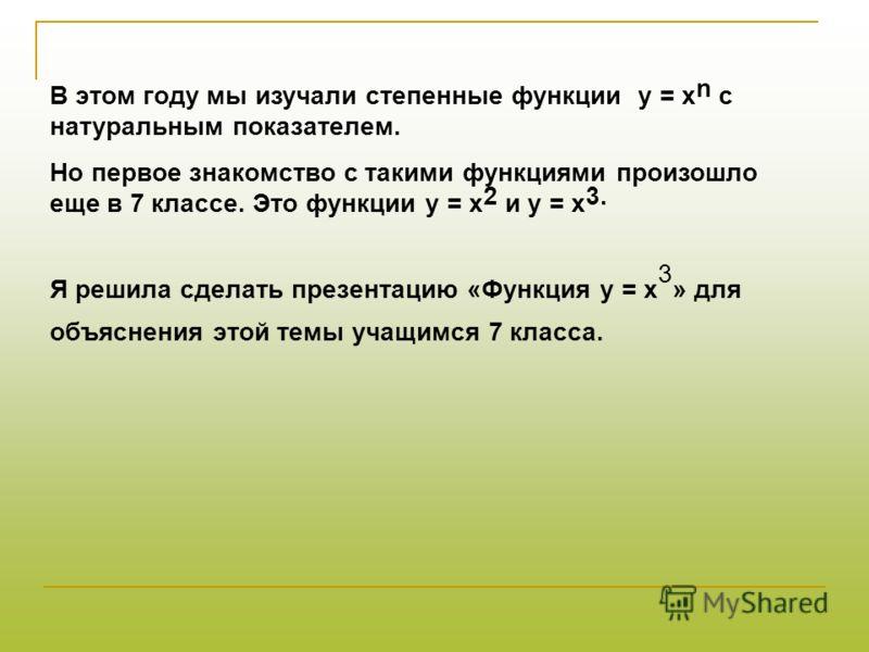 В этом году мы изучали степенные функции у = х n c натуральным показателем. Но первое знакомство с такими функциями произошло еще в 7 классе. Это функции у = х 2 и у = х 3. Я решила сделать презентацию «Функция у = х 3 » для объяснения этой темы учащ