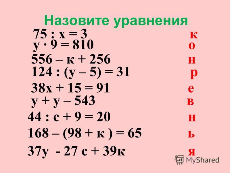 Назовите уравнения 75 : х = 3 к у 9 = 810 о 556 – к + 256 н 124 : (у – 5) = 31 р 38х + 15 = 91 е у + у – 543 в 44 : с + 9 = 20 н 168 – (98 + к ) = 65 ь 37у - 27 с + 39к я