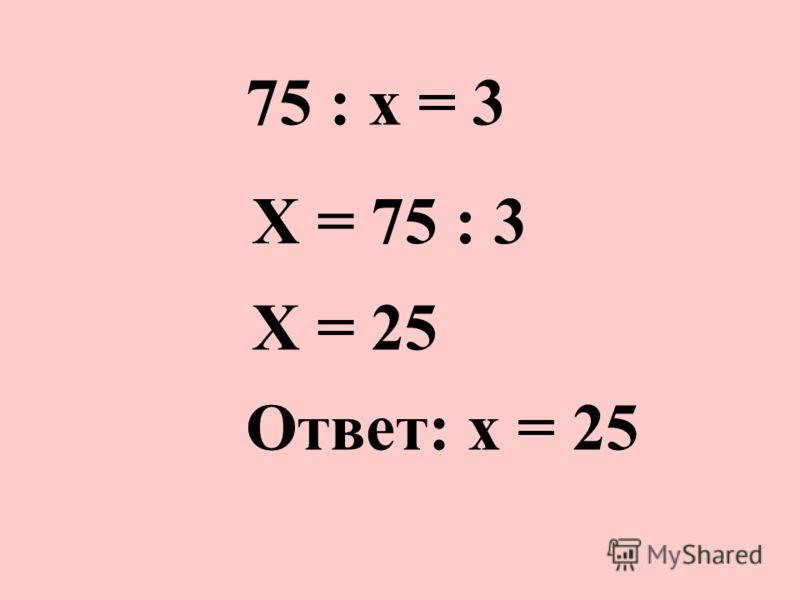 75 : х = 3 Х = 75 : 3 Х = 25 Ответ: х = 25