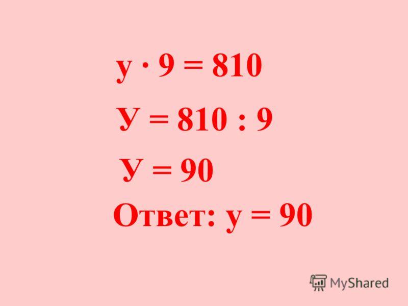 у 9 = 810 У = 810 : 9 У = 90 Ответ: у = 90