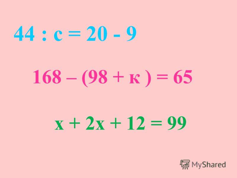 44 : с = 20 - 9 168 – (98 + к ) = 65 х + 2х + 12 = 99