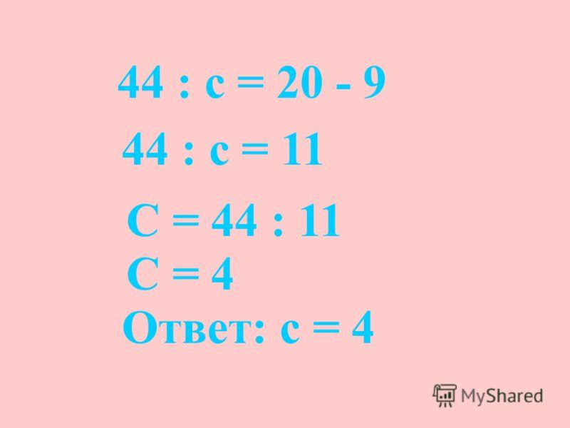 44 : с = 20 - 9 44 : с = 11 С = 44 : 11 С = 4 Ответ: с = 4