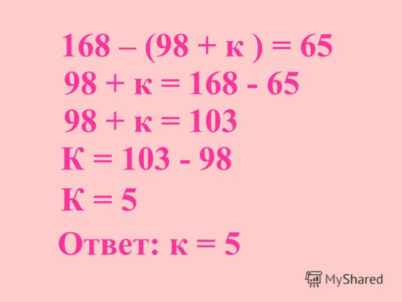 168 – (98 + к ) = 65 98 + к = 168 - 65 98 + к = 103 К = 103 - 98 К = 5 Ответ: к = 5