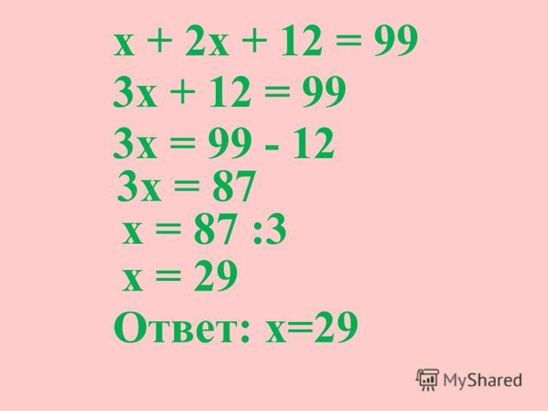 х + 2х + 12 = 99 3х + 12 = 99 3х = 99 - 12 3х = 87 х = 87 :3 х = 29 Ответ: х=29