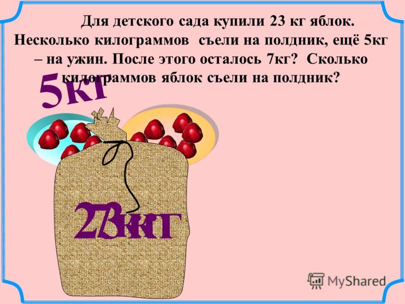 5кг 23кг 7кг Для детского сада купили 23 кг яблок. Несколько килограммов съели на полдник, ещё 5кг – на ужин. После этого осталось 7кг? Сколько килограммов яблок съели на полдник?