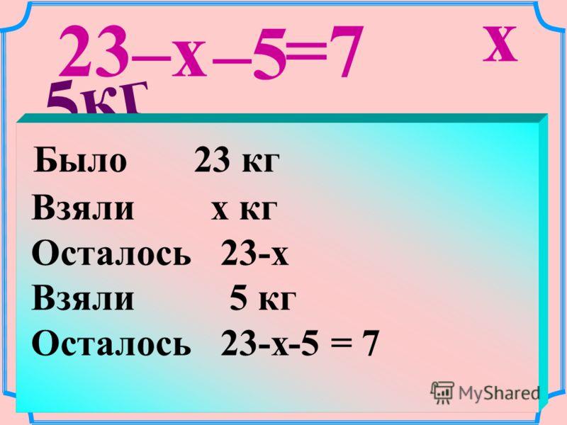 5кг 23кг x 7кг 23–x –5 =7 Было 23 кг Взяли x кг Осталось 23-x Взяли 5 кг Осталось 23-x-5 = 7