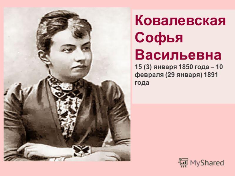 Ковалевская Софья Васильевна 15 (3) января 1850 года – 10 февраля (29 января) 1891 года