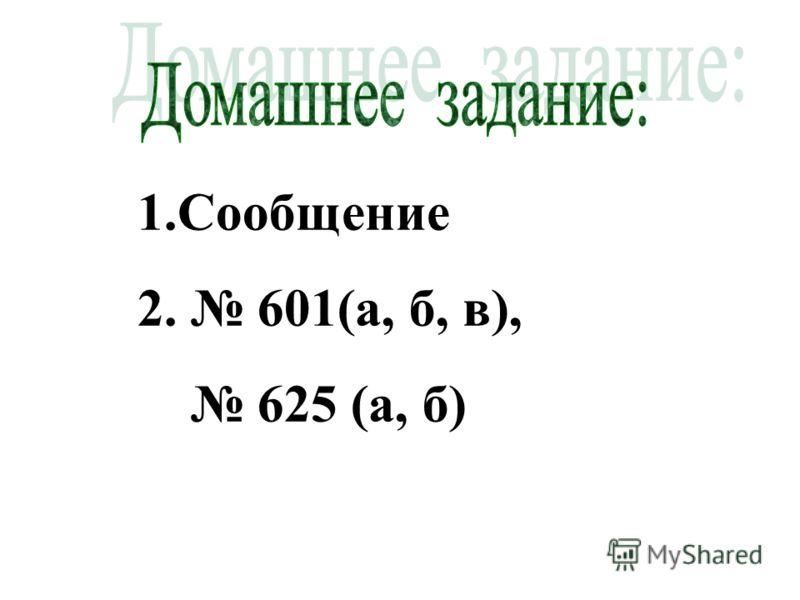 1.Сообщение 2. 601(а, б, в), 625 (а, б)