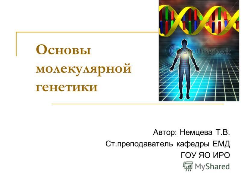 Основы молекулярной генетики Автор: Немцева Т.В. Ст.преподаватель кафедры ЕМД ГОУ ЯО ИРО