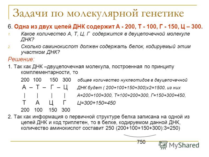 Задачи по молекулярной генетике 6. Одна из двух цепей ДНК содержит А - 200, Т - 100, Г - 150, Ц – 300. 1. Какое количество А, Т, Ц, Г содержится в двуцепочечной молекуле ДНК? 2. Сколько саминокислот должен содержать белок, кодируемый этим участком ДН
