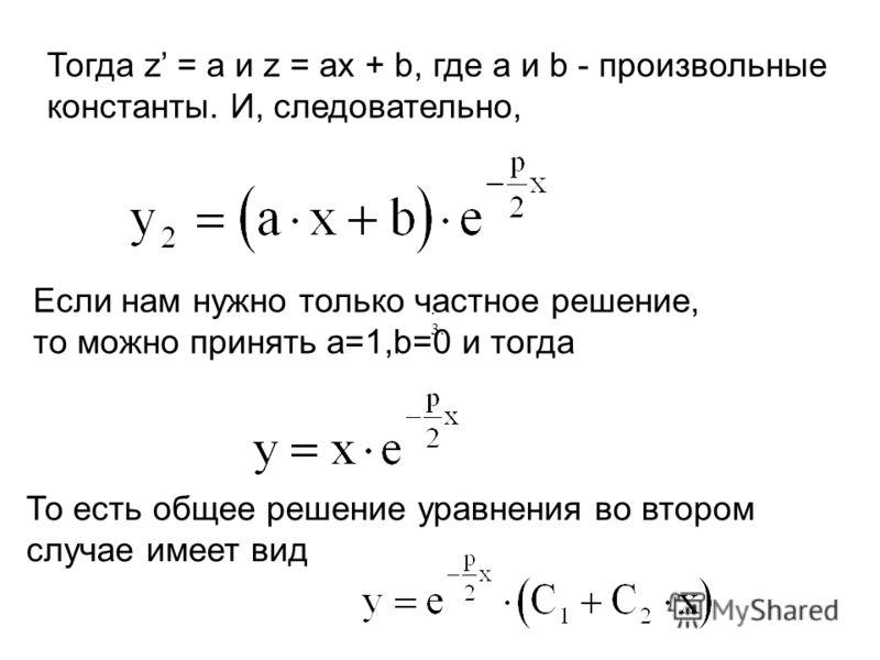 Тогда z = a и z = ax + b, где a и b - произвольные константы. И, следовательно, Если нам нужно только частное решение, то можно принять а=1,b=0 и тогда То есть общее решение уравнения во втором случае имеет вид. 3.