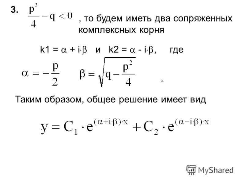 3.3., то будем иметь два сопряженных комплексных корня и.. k1 = + i и k2 = - i, где Таким образом, общее решение имеет вид