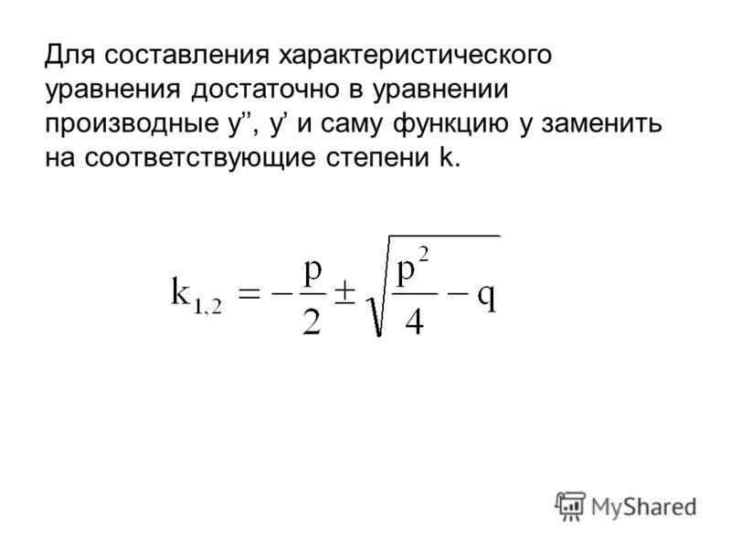Для составления характеристического уравнения достаточно в уравнении производные у, у и саму функцию у заменить на соответствующие степени k.