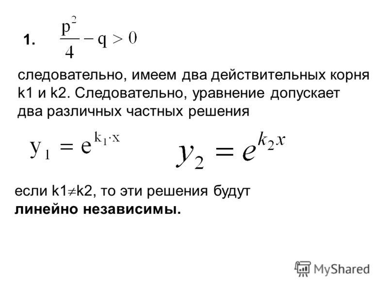 ., : ; 1. следовательно, имеем два действительных корня k1 и k2. Следовательно, уравнение допускает два различных частных решения если k1 k2, то эти решения будут линейно независимы.