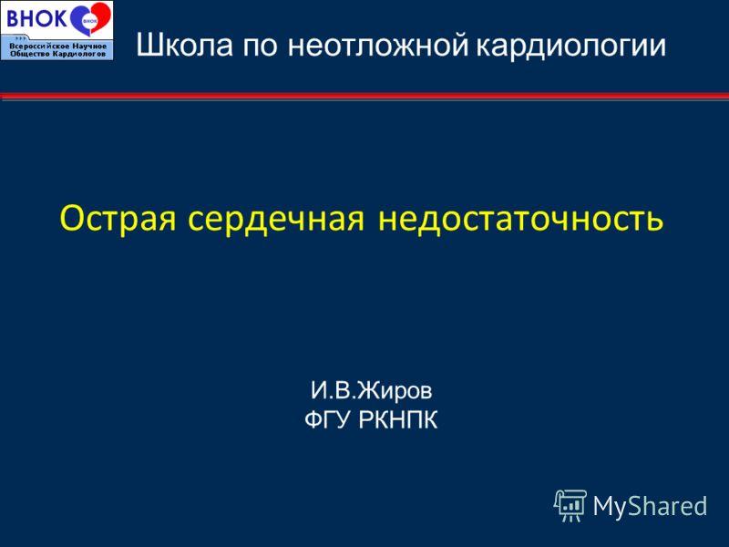 Острая сердечная недостаточность И.В.Жиров ФГУ РКНПК Школа по неотложной кардиологии