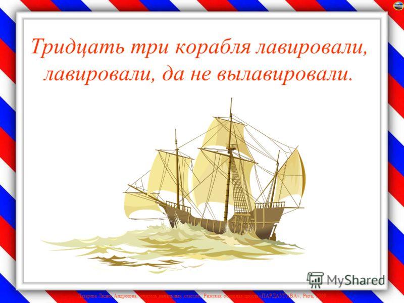Лазарева Лидия Андреевна, учитель начальных классов, Рижская основная школа «ПАРДАУГАВА», Рига, 2009 Тридцать три корабля лавировали, лавировали, да не вылавировали.