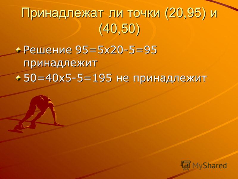 Принадлежат ли точки (20,95) и (40,50) Решение 95=5х20-5=95 принадлежит 50=40х5-5=195 не принадлежит