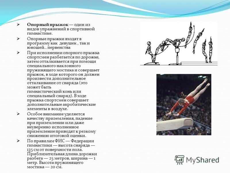 Опорный прыжок один из видов упражнений в спортивной гимнастике. Опорные прыжки входят в программу как девушек, так и юношей.. первенства При исполнении опорного прыжка спортсмен разбегается по дорожке, затем отталкивается при помощи специального нак