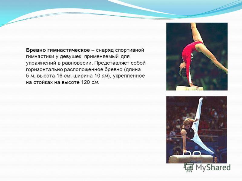 Бревно гимнастическое – снаряд спортивной гимнастики у девушек, применяемый для упражнений в равновесии. Представляет собой горизонтально расположенное бревно (длина 5 м, высота 16 см, ширина 10 см), укрепленное на стойках на высоте 120 см.