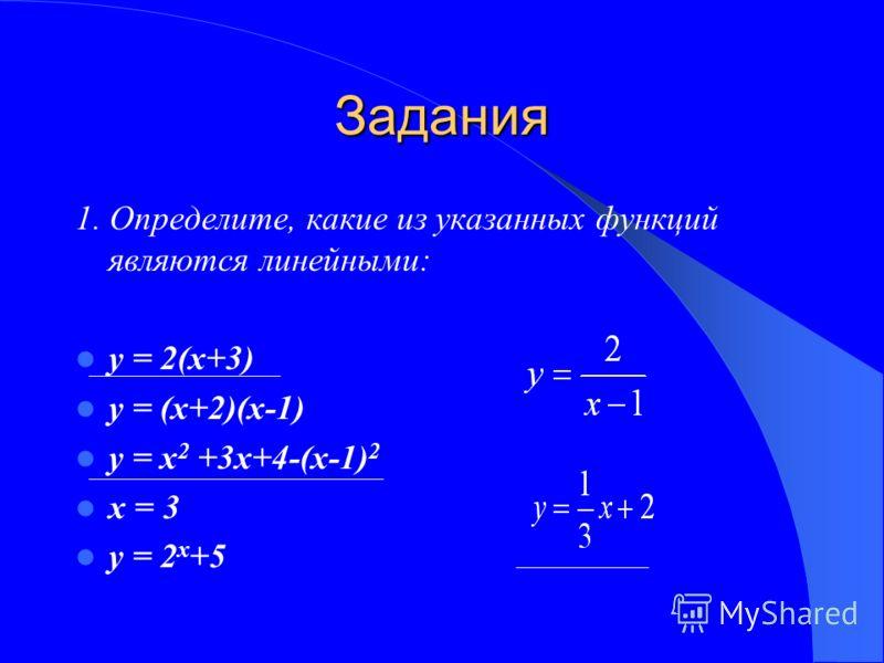 Задания 1. Определите, какие из указанных функций являются линейными: у = 2(х+3) у = (х+2)(х-1) у = х 2 +3х+4-(х-1) 2 х = 3 у = 2 х +5