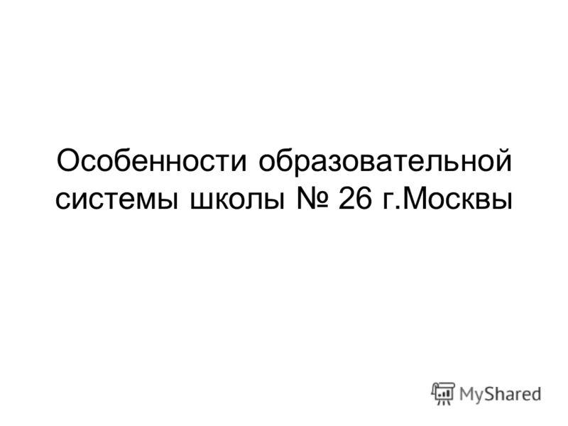 Особенности образовательной системы школы 26 г.Москвы