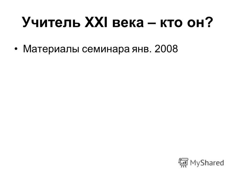 Учитель XXI века – кто он? Материалы семинара янв. 2008