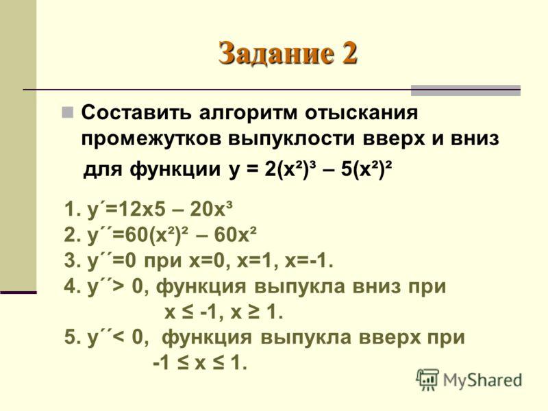 Задание 2 Составить алгоритм отыскания промежутков выпуклости вверх и вниз для функции у = 2(х²)³ – 5(х²)² 1. у΄=12х5 – 20х³ 2. у΄΄=60(х²)² – 60х² 3. у΄΄=0 при х=0, х=1, х=-1. 4. у΄΄> 0, функция выпукла вниз при х -1, х 1. 5. у΄΄< 0, функция выпукла