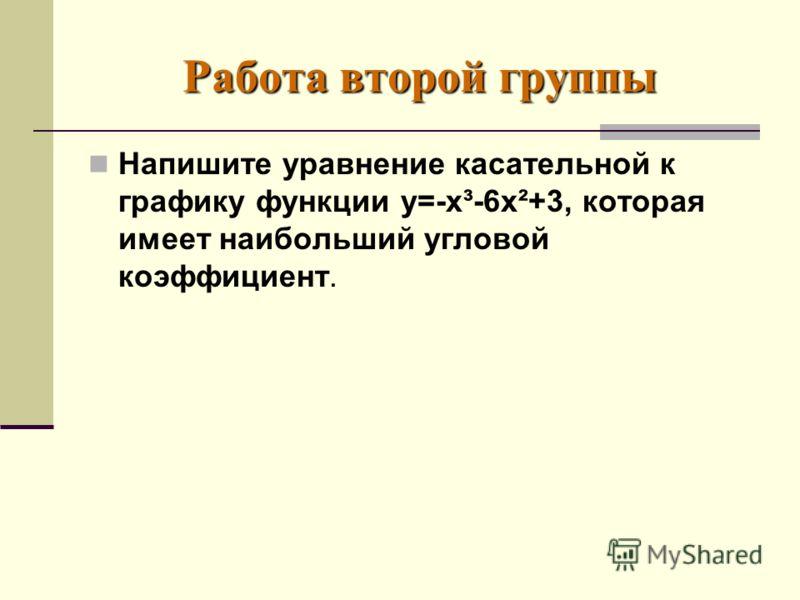 Работа второй группы Напишите уравнение касательной к графику функции у=-х³-6х²+3, которая имеет наибольший угловой коэффициент.