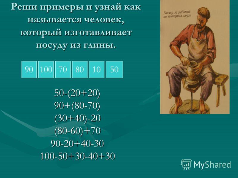 Реши примеры и узнай как называется человек, который изготавливает посуду из глины. 50-(20+20)90+(80-70)(30+40)-20(80-60)+7090-20+40-30100-50+30-40+30 Г О Н Ч А Р 1007080901050